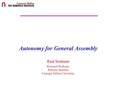Autonomy for General Assembly Reid Simmons Research Professor Robotics Institute Carnegie Mellon University.