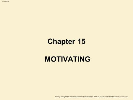 Slide 15.1 Boddy, Management: An Introduction PowerPoints on the Web, 6 th edition © Pearson Education Limited 2014 Chapter 15 MOTIVATING.