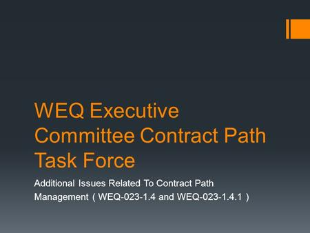 WEQ Executive Committee Contract Path Task Force Additional Issues Related To Contract Path Management ( WEQ-023-1.4 and WEQ-023-1.4.1 )