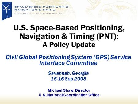 U.S. Space-Based Positioning, Navigation & Timing (PNT): A Policy Update Civil Global Positioning System (GPS) Service Interface Committee Savannah, Georgia.