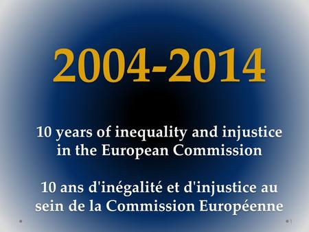 2004-2014 10 years of inequality and injustice in the European Commission 10 ans d'inégalité et d'injustice au sein de la Commission Européenne 1.