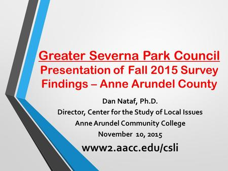 Greater Severna Park Council Presentation of Fall 2015 Survey Findings – Anne Arundel County Dan Nataf, Ph.D. Director, Center for the Study of Local Issues.