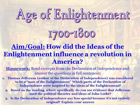 Aim/Goal: How did the Ideas of the Enlightenment influence a revolution in America? Homework: Read excerpts from the Declaration of Independence and answer.