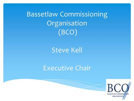 Bassetlaw Commissioning Organisation (BCO) Steve Kell Executive Chair.