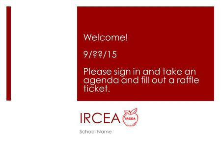 IRCEA Welcome! 9/??/15 Please sign in and take an agenda and fill out a raffle ticket. School Name.