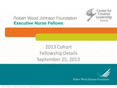 ©2011 Center for Creative Leadership. All Rights Reserved. 2013 Cohort Fellowship Details September 25, 2013.