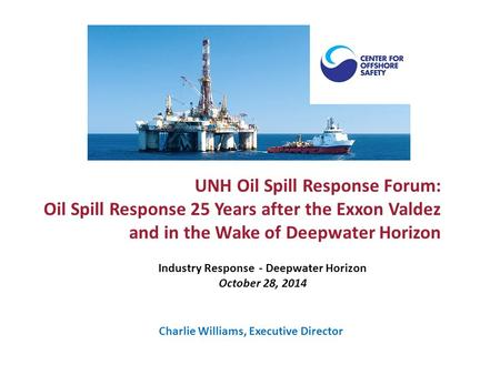 UNH Oil Spill Response Forum: Oil Spill Response 25 Years after the Exxon Valdez and in the Wake of Deepwater Horizon Industry Response - Deepwater Horizon.