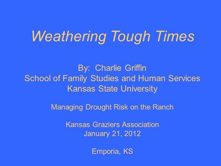 Weathering Tough Times By: Charlie Griffin School of Family Studies and Human Services Kansas State University Managing Drought Risk on the Ranch Kansas.