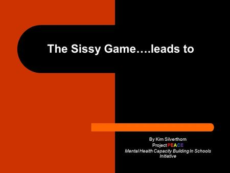 The Sissy Game….leads to By Kim Silverthorn Project PEACE Mental Health Capacity Building In Schools Initiative.