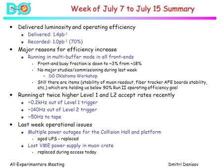 All Experimenters MeetingDmitri Denisov Week of July 7 to July 15 Summary  Delivered luminosity and operating efficiency u Delivered: 1.4pb -1 u Recorded: