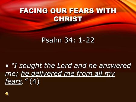 "FACING OUR FEARS WITH CHRIST Psalm 34: 1-22 ""I sought the Lord and he answered me; he delivered me from all my fears."" (4)"