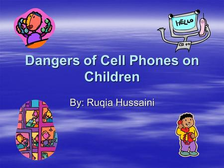 Dangers of Cell Phones on Children By: Ruqia Hussaini.