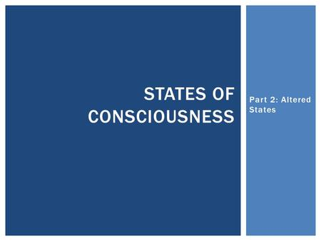 Part 2: Altered States STATES OF CONSCIOUSNESS.  For over 200 years, psychologists have puzzled over what hypnosis really is.  Some believe it is a.