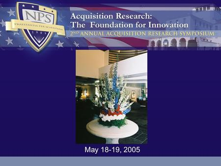 May 18-19, 2005. 2 3 The research presented at the symposium was supported by the Acquisition Chair of the Graduate School of Business & Public Policy.
