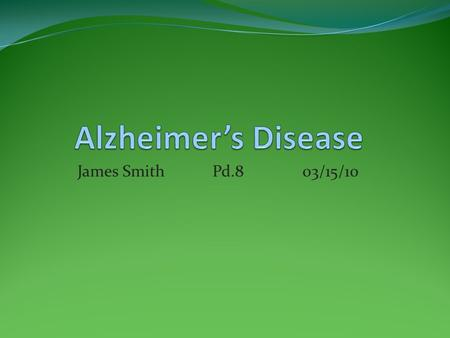 James Smith Pd.803/15/10. What is Alzheimer's Disease This is a progressive degenerating disease which means that it worsens over time. The estimated.