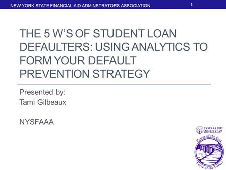 THE 5 W'S OF STUDENT LOAN DEFAULTERS: USING ANALYTICS TO FORM YOUR DEFAULT PREVENTION STRATEGY Presented by: Tami Gilbeaux NYSFAAA 1.