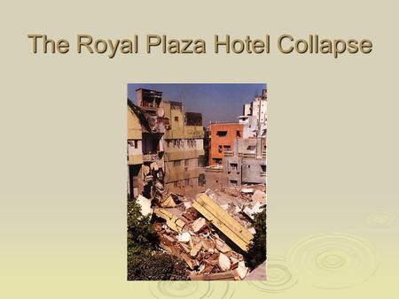 The Royal Plaza Hotel Collapse. Background on Collapse  Collapsed Friday 13 th August 1993 at 10:10 a.m.  The collapse took less than 10 seconds! 