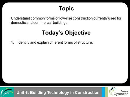 Unit 6: Building Technology in Construction Topic Understand common forms of low-rise construction currently used for domestic and commercial buildings.