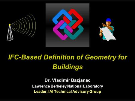 IFC-Based Definition of Geometry for Buildings Dr. Vladimir Bazjanac Lawrence Berkeley National Laboratory Leader, IAI Technical Advisory Group.