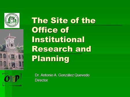 The Site of the Office of Institutional Research and Planning Dr. Antonio A. González Quevedo Director.