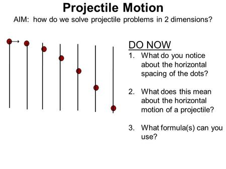 Projectile Motion AIM: how do we solve projectile problems in 2 dimensions? DO NOW 1.What do you notice about the horizontal spacing of the dots? 2.What.