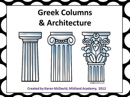 Greek Columns & Architecture Created by Karen McDavid, Midland Academy, 2012.