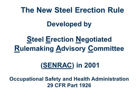 The New Steel Erection Rule Developed by S teel E rection N egotiated R ulemaking A dvisory C ommittee (SENRAC) in 2001 Occupational Safety and Health.