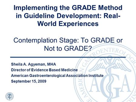 Implementing the GRADE Method in Guideline Development: Real- World Experiences Contemplation Stage: To GRADE or Not to GRADE? Sheila A. Agyeman, MHA Director.