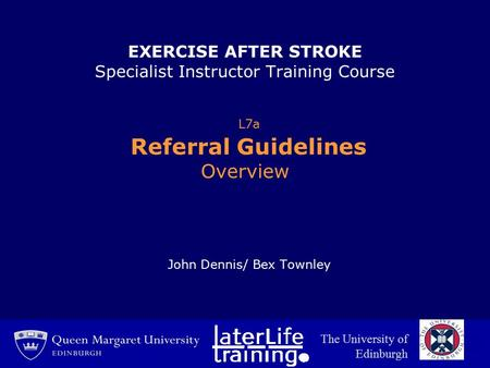 EXERCISE AFTER STROKE Specialist Instructor Training Course L7a Referral Guidelines Overview John Dennis/ Bex Townley The University of Edinburgh.