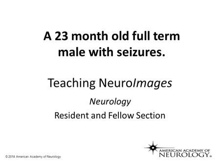 Teaching NeuroImages Neurology Resident and Fellow Section © 2014 American Academy of Neurology A 23 month old full term male with seizures.
