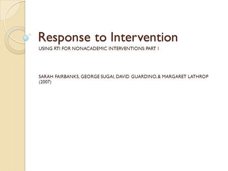 Response to Intervention USING RTI FOR NONACADEMIC INTERVENTIONS: PART I SARAH FAIRBANKS, GEORGE SUGAI, DAVID GUARDINO, & MARGARET LATHROP (2007)