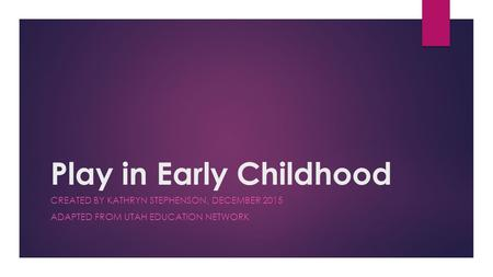 Play in Early Childhood CREATED BY KATHRYN STEPHENSON, DECEMBER 2015 ADAPTED FROM UTAH EDUCATION NETWORK.