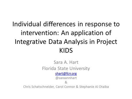 Individual differences in response to intervention: An application of Integrative Data Analysis in Project KIDS Sara A. Hart Florida State University