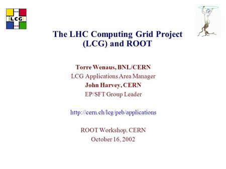 The LHC Computing Grid Project (LCG) and ROOT Torre Wenaus, BNL/CERN LCG Applications Area Manager John Harvey, CERN EP/SFT Group Leader