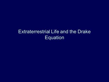 Extraterrestrial Life and the Drake Equation. Basic Ideas Number of Civilizations in our Galaxy –Product of Number of stars and fractions N(ever) = N.