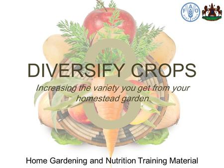 3 DIVERSIFY CROPS Home Gardening and Nutrition Training Material Increasing the variety you get from your homestead garden.