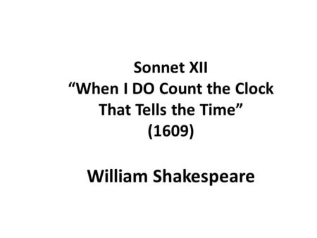 "Sonnet XII ""When I DO Count the Clock That Tells the Time"" (1609) William Shakespeare."