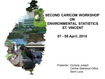 SECOND CARICOM WORKSHOP ON ENVIRONMENTAL STATISTICS ST. VINCENT 07 - 08 April, 2014 Presenter: Olympia Joseph Central Statistical Office Saint Lucia.