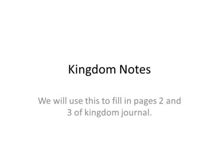 Kingdom Notes We will use this to fill in pages 2 and 3 of kingdom journal.
