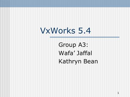 1 VxWorks 5.4 Group A3: Wafa' Jaffal Kathryn Bean.