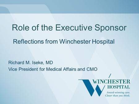 Role of the Executive Sponsor Reflections from Winchester Hospital Richard M. Iseke, MD Vice President for Medical Affairs and CMO.
