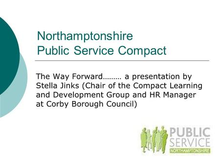 Northamptonshire Public Service Compact The Way Forward……… a presentation by Stella Jinks (Chair of the Compact Learning and Development Group and HR Manager.