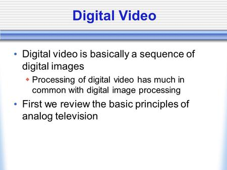 Digital Video Digital video is basically a sequence of digital images  Processing of digital video has much in common with digital image processing First.