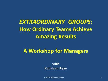 EXTRAORDINARY GROUPS: How Ordinary Teams Achieve Amazing Results A Workshop for Managers with Kathleen Ryan 1c. 2010, Bellman and Ryan.