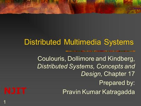 NJIT 1 Distributed Multimedia Systems Coulouris, Dollimore and Kindberg, Distributed Systems, Concepts and Design, Chapter 17 Prepared by: Pravin Kumar.
