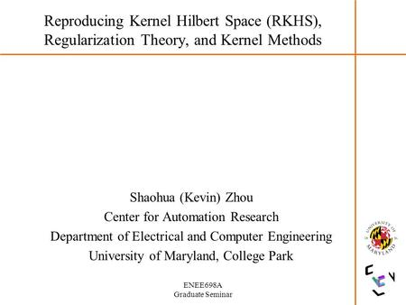 ENEE698A Graduate Seminar Reproducing Kernel Hilbert Space (RKHS), Regularization Theory, and Kernel Methods Shaohua (Kevin) Zhou Center for Automation.