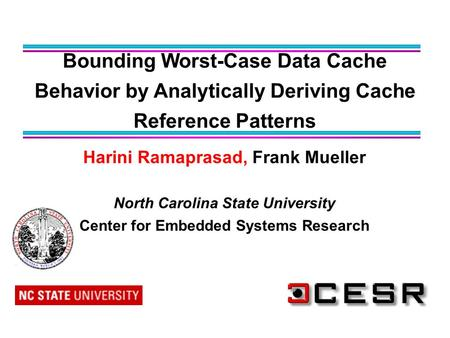 Harini Ramaprasad, Frank Mueller North Carolina State University Center for Embedded Systems Research Bounding Worst-Case Data Cache Behavior by Analytically.