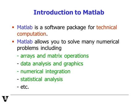 Introduction to Matlab  Matlab is a software package for technical computation.  Matlab allows you to solve many numerical problems including - arrays.