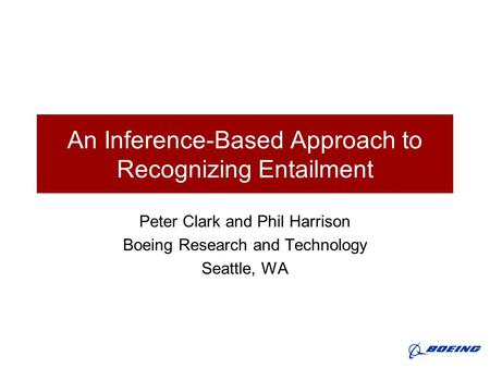An Inference-Based Approach to Recognizing Entailment Peter Clark and Phil Harrison Boeing Research and Technology Seattle, WA.