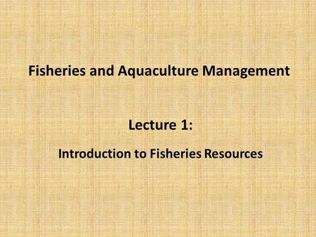 Fisheries and Aquaculture Management Lecture 1: Introduction to Fisheries Resources.